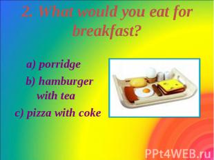 2. What would you eat for breakfast? a) porridge b) hamburger with tea c) pizza