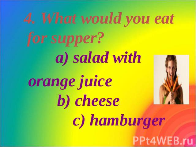 4. What would you eat for supper? a) salad with 4. What would you eat for supper? a) salad with orange juice b) cheese c) hamburger
