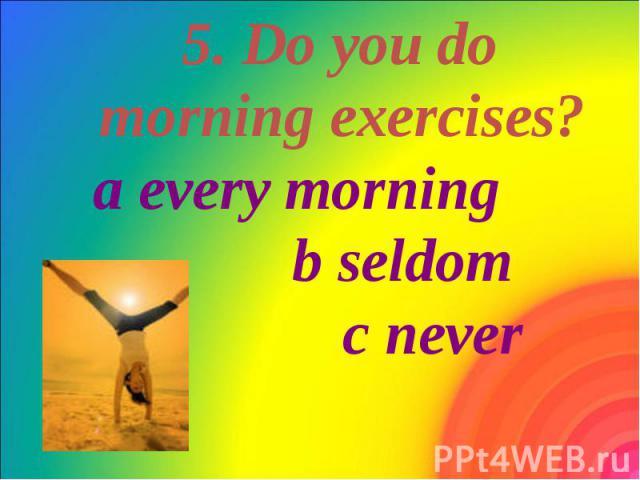 5. Do you do morning exercises? a every morning b seldom c never 5. Do you do morning exercises? a every morning b seldom c never