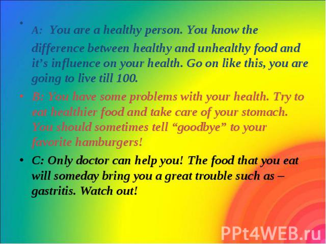 A: You are a healthy person. You know the difference between healthy and unhealthy food and it's influence on your health. Go on like this, you are going to live till 100. A: You are a healthy person. You know the difference between healthy and unhe…