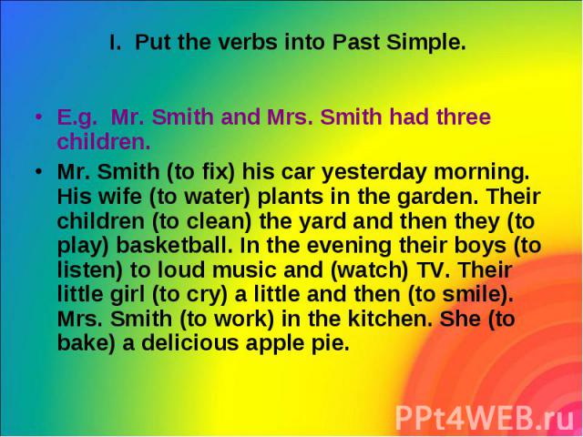 I. Put the verbs into Past Simple. E.g. Mr. Smith and Mrs. Smith had three children. Mr. Smith (to fix) his car yesterday morning. His wife (to water) plants in the garden. Their children (to clean) the yard and then they (to play) basketball. In th…