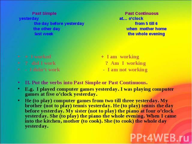 Past Simple Past Continuous yesterday at… o'clock the day before yesterday from 5 till 6 the other day when mother home last week the whole evening + I worked + I am working ? did I work ? Am I working - I didn't work - I am not working II. Put the …
