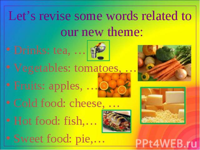 Let's revise some words related to our new theme: Let's revise some words related to our new theme: Drinks: tea, … Vegetables: tomatoes, … Fruits: apples, … Cold food: cheese, … Hot food: fish,… Sweet food: pie,…