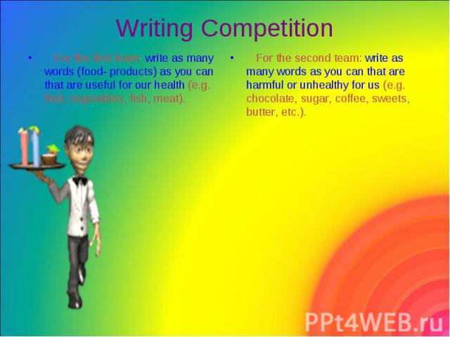 Writing Competition For the first team: write as many words (food- products) as you can that are useful for our health (e.g. fruit, vegetables, fish, meat).