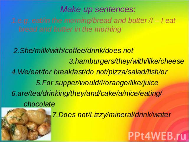 Make up sentences: Make up sentences: 1.e.g. eat/in the morning/bread and butter /I – I eat bread and butter in the morning 2.She/milk/with/coffee/drink/does not 3.hamburgers/they/with/like/cheese 4.We/eat/for breakfast/do not/pizza/salad/fish/or 5.…
