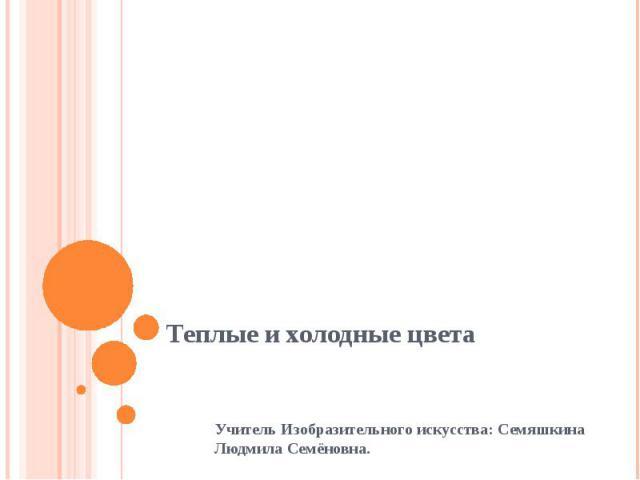 Теплые и холодные цветаУчитель Изобразительного искусства: Семяшкина Людмила Семёновна.
