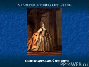 А.П. Антропова «Екатерина 2 в виде Минервы» костюмированный портрет