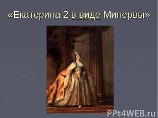 «Екатерина 2 в виде Минервы»