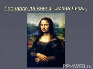 Леонардо да Винчи «Мона Лиза»,