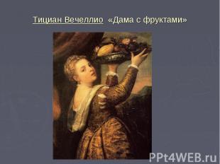 Тициан Вечеллио «Дама с фруктами»