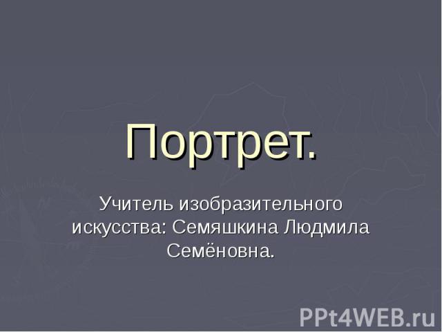 Портрет. Учитель изобразительного искусства: Семяшкина Людмила Семёновна.