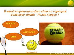 В какой стране проходит один из турниров Большого шлема – Ролан Гаррос ?