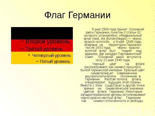 Флаг Германии 8 мая1949 годапринят Основной закон Германии, пунктом 2 статьи 22 которого установлено: «Федеральный флаг (нем.die Bundesflagge)— чёрно-красно-золотой», и9 мая 1949 года, впервые на территории Герман…