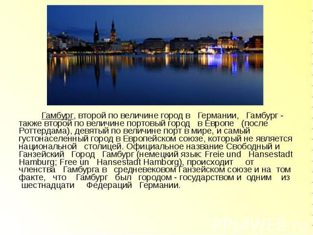 Гамбург, второй по величине город в Германии, Гамбург - также второй по величине портовый город в Европе (после Роттердама), девятый по величине порт в мире, и самый густонаселенный город в Европейском союзе, который не является национальной столице…