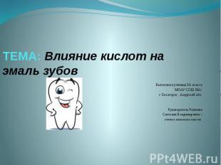 ТЕМА: Влияние кислот на эмаль зубов Выполнила ученица 3А класса МОАУ СОШ №11 г.