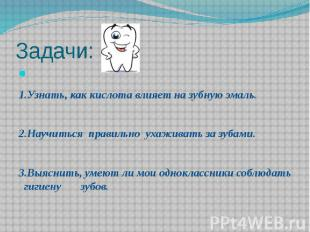 Задачи: 1.Узнать, как кислота влияет на зубную эмаль. 2.Научиться правильно ухаж