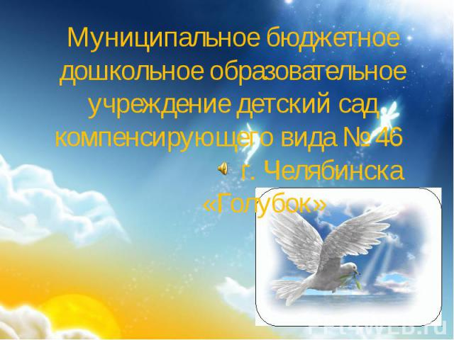 Муниципальное бюджетное дошкольное образовательное учреждение детский сад компенсирующего вида № 46 г. Челябинска «Голубок»