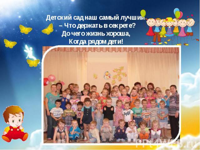 Детский сад наш самый лучший – Что держать в секрете? До чего жизнь хороша, Когда рядом дети!
