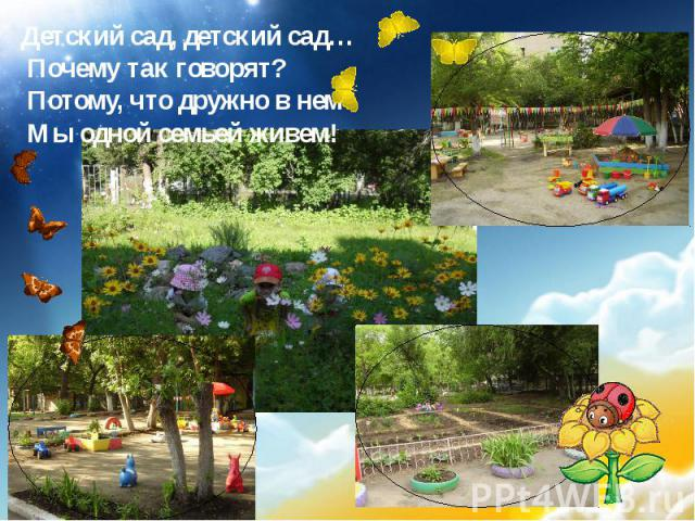Детский сад, детский сад… Почему так говорят? Потому, что дружно в нем Мы одной семьей живем!