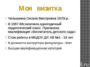 Моя визитка Челышкина Оксана Викторовна 1970г.р.В 1987-88г.окончила одногодичный