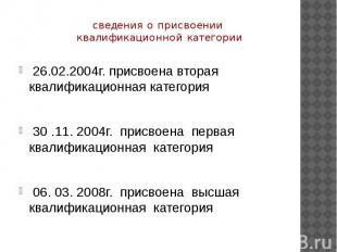 сведения о присвоении квалификационной категории 26.02.2004г. присвоена вторая к