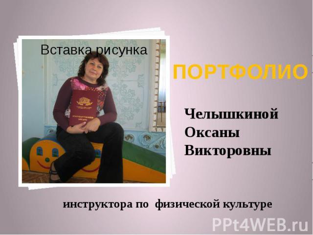 ПОРТФОЛИО Челышкиной Оксаны Викторовны инструктора по физической культуре