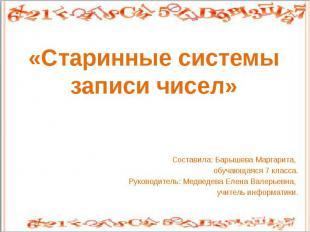 «Старинные системы записи чисел»Составила: Барышева Маргарита, обучающаяся 7 кла