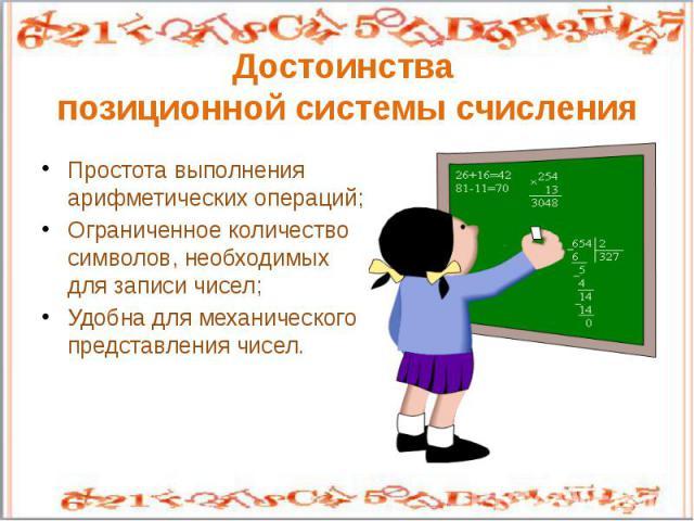 Достоинства позиционной системы счисленияПростота выполнения арифметических операций;Ограниченное количество символов, необходимых для записи чисел;Удобна для механического представления чисел.