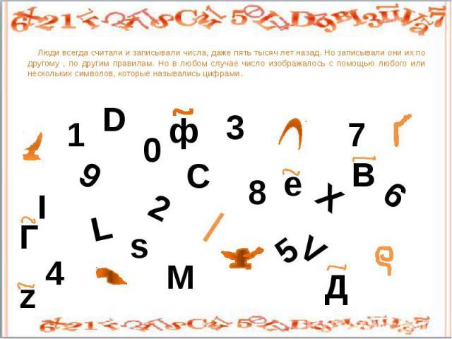 Люди всегда считали и записывали числа, даже пять тысяч лет назад. Но записывали они их по другому , по другим правилам. Но в любом случае число изображалось с помощью любого или нескольких символов, которые назывались цифрами.