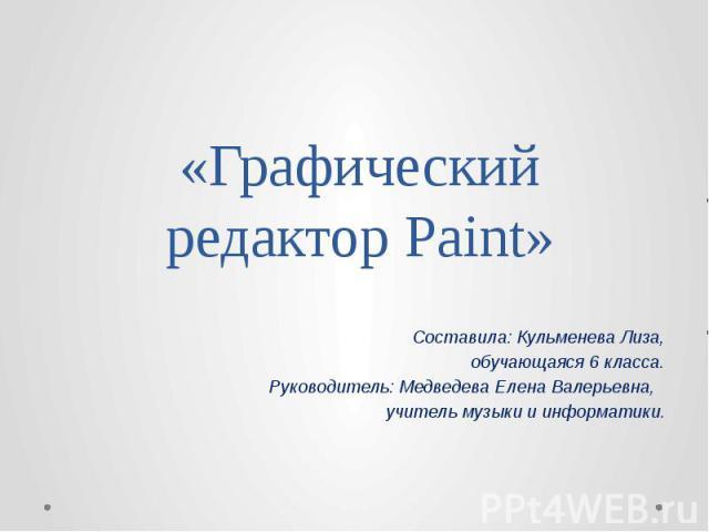 «Графический редактор Paint» Составила: Кульменева Лиза, обучающаяся 6 класса. Руководитель: Медведева Елена Валерьевна, учитель музыки и информатики.