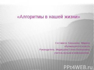 «Алгоритмы в нашей жизни» Составила: Барышева Марина,обучающаяся 6 класса.Руково