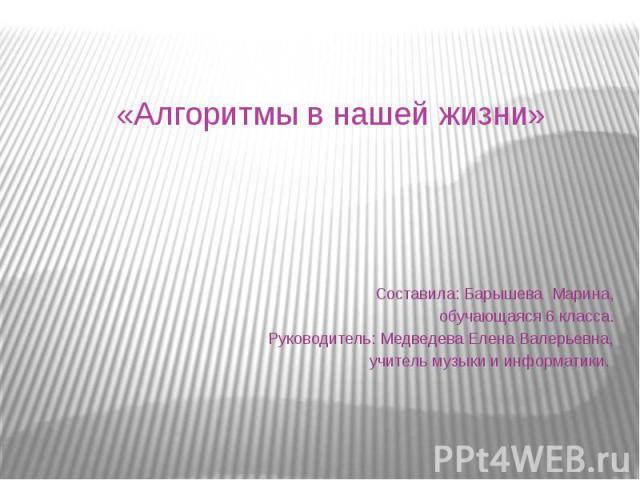 «Алгоритмы в нашей жизни» Составила: Барышева Марина,обучающаяся 6 класса.Руководитель: Медведева Елена Валерьевна,учитель музыки и информатики.