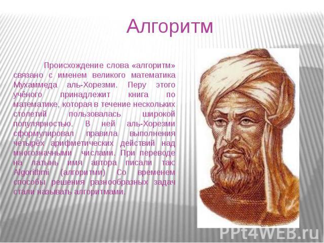 Алгоритм Происхождение слова «алгоритм» связано с именем великого математика Мухаммеда аль-Хорезми. Перу этого учёного принадлежит книга по математике, которая в течение нескольких столетий пользовалась широкой популярностью. В ней аль-Хорезми сформ…