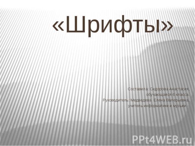 «Шрифты» Составила: Сидорова Анастасия, обучающаяся 6 класса. Руководитель: Медведева Елена Валерьевна,учитель информатики и музыки.
