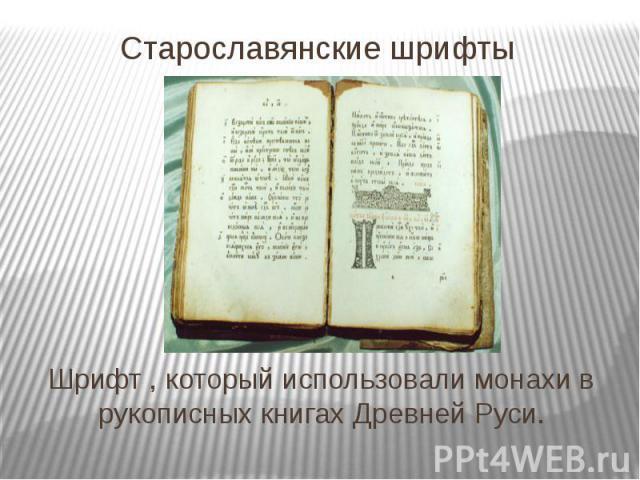 Старославянские шрифты Шрифт , который использовали монахи в рукописных книгах Древней Руси.