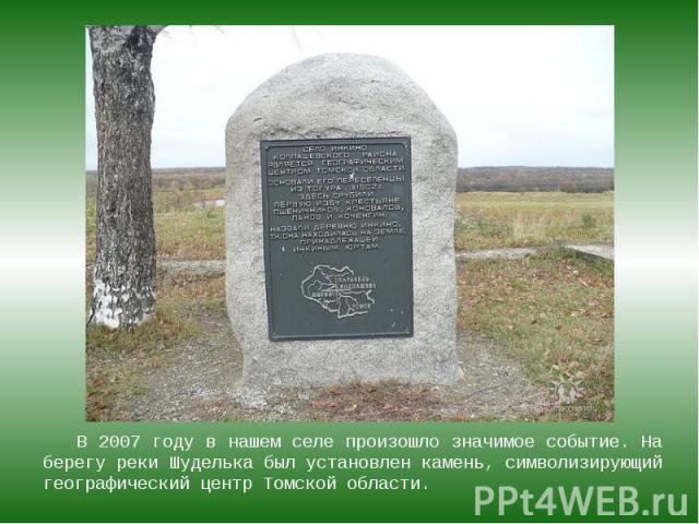 В 2007 году в нашем селе произошло значимое событие. На берегу реки Шуделька был установлен камень, символизирующий географический центр Томской области. В 2007 году в нашем селе произошло значимое событие. На берегу реки Шуделька был установлен кам…