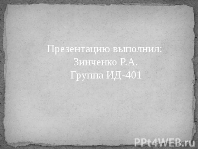 Презентацию выполнил: Зинченко Р.А. Группа ИД-401