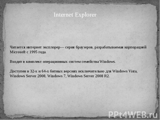 Читается интернет эксплорер— серия браузеров, разрабатываемая корпорацией Microsoft с 1995 года. Входит в комплект операционных систем семейства Windows. Доступен в 32-х и 64-х битных версиях исключительно для Windows Vista, Windows Server 2008, Win…