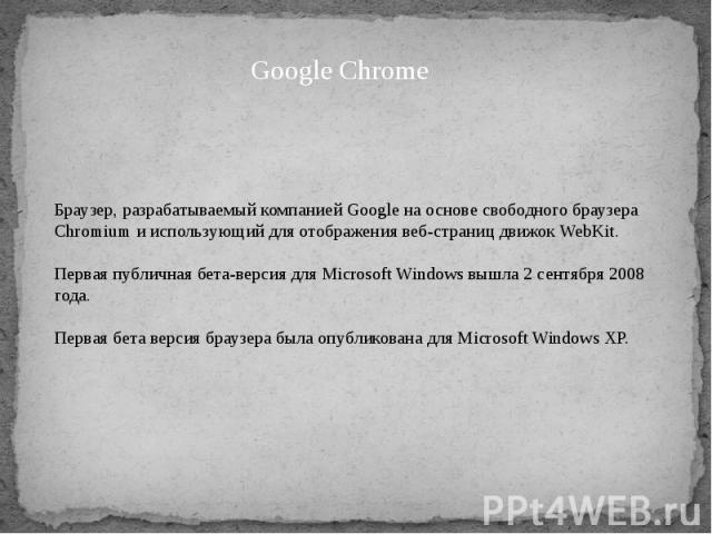 Браузер, разрабатываемый компанией Google на основе свободного браузера Chromium и использующий для отображения веб-страниц движок WebKit. Первая публичная бета-версия для Microsoft Windows вышла 2 сентября 2008 года. Первая бета версия браузера был…