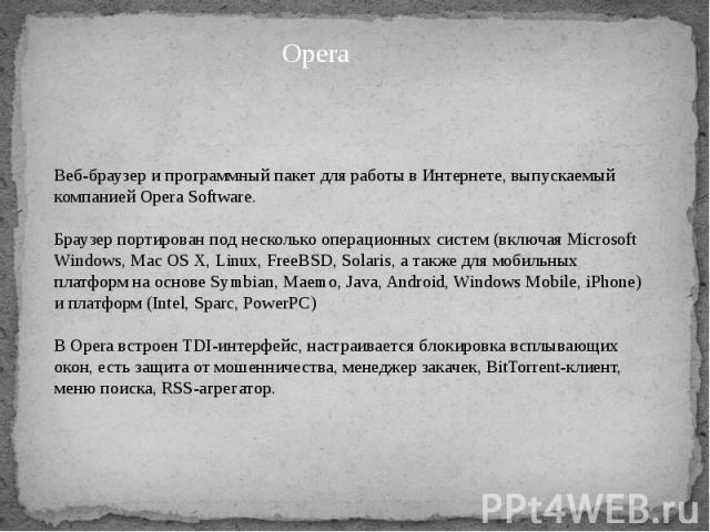 Веб-браузер и программный пакет для работы в Интернете, выпускаемый компанией Opera Software. Браузер портирован под несколько операционных систем (включая Microsoft Windows, Mac OS X, Linux, FreeBSD, Solaris, а также для мобильных платформ на основ…