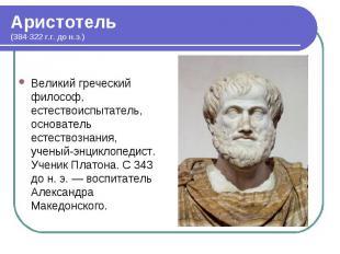 Великий греческий философ, естествоиспытатель, основатель естествознания, ученый
