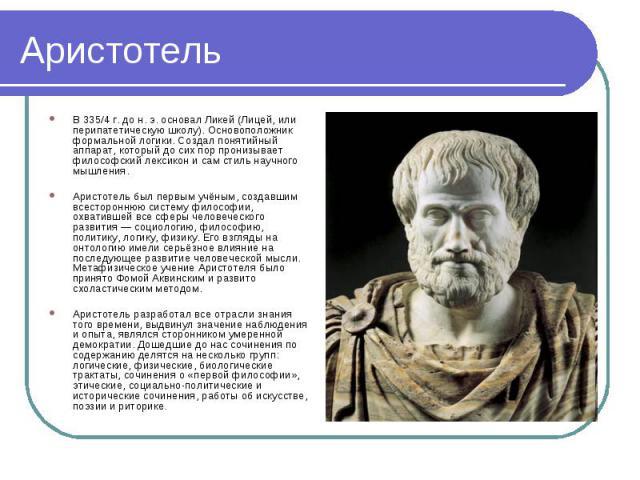 В 335/4 г. до н. э. основал Ликей (Лицей, или перипатетическую школу). Основоположник формальной логики. Создал понятийный аппарат, который до сих пор пронизывает философский лексикон и сам стиль научного мышления. В 335/4 г. до н. э. основал Ликей …