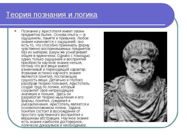 Познание у Аристотеля имеет своим предметом бытие. Основа опыта — в ощущениях, памяти и привычке. Любое знание начинается с ощущений: оно есть то, что способно принимать форму чувственно воспринимаемых предметов без их материи; разум же усматривает …