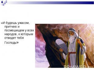 «И будешь ужасом, притчею и посмешищем у всех народов, к которым отведет тебя Го