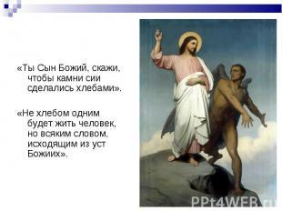 «Ты Сын Божий, скажи, чтобы камни сии сделались хлебами». «Ты Сын Божий, скажи,