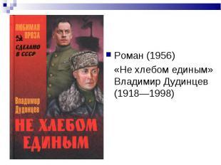 Роман (1956) Роман (1956) «Не хлебом единым» Владимир Дудинцев (1918—1998)