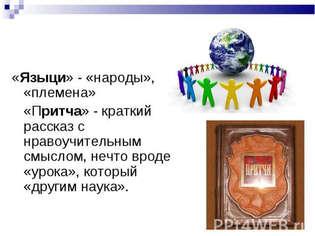 «Языци» - «народы», «племена»«Языци» - «народы», «племена»«Притча» - краткий рассказ с нравоучительным смыслом, нечто вроде «урока», который «другим наука».