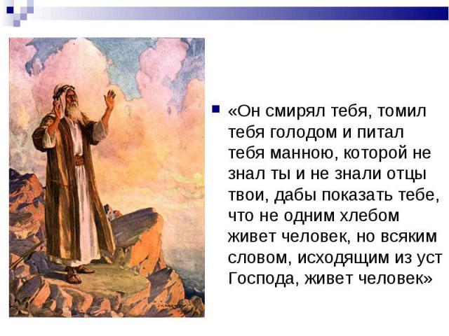 «Он смирял тебя, томил тебя голодом и питал тебя манною, которой не знал ты и не знали отцы твои, дабы показать тебе, что не одним хлебом живет человек, но всяким словом, исходящим из уст Господа, живет человек» «Он смирял тебя, томил тебя голодом и…