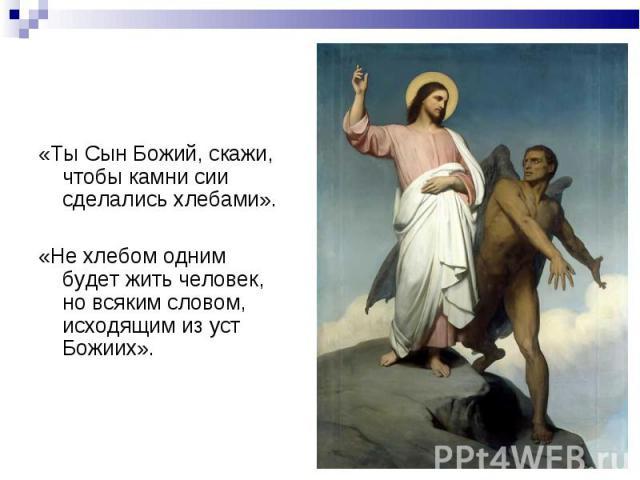 «Ты Сын Божий, скажи, чтобы камни сии сделались хлебами». «Ты Сын Божий, скажи, чтобы камни сии сделались хлебами». «Не хлебом одним будет жить человек, но всяким словом, исходящим из уст Божиих».