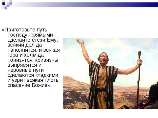 «Приготовьте путь Господу, прямыми сделайте стези Ему; всякий дол да наполнится, и всякая гора и холм да понизятся, кривизны выпрямятся и неровные пути сделаются гладкими;и узрит всякая плоть спасение Божие».«Приготовьте путь Господу, прямыми сделай…